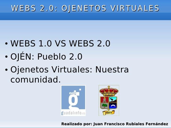 WEBS 2.0: OJENETOS VIRTUALES●   WEBS 1.0 VS WEBS 2.0●   OJÉN: Pueblo 2.0●   Ojenetos Virtuales: Nuestra    comunidad.     ...