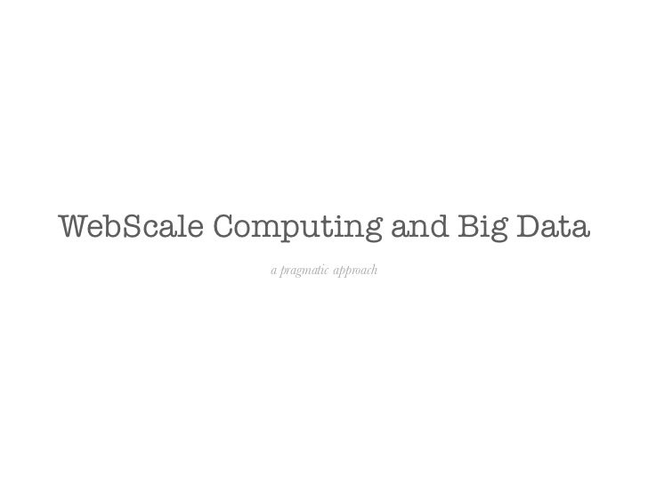 WebScale Computing and Big Data a Pragmatic Approach