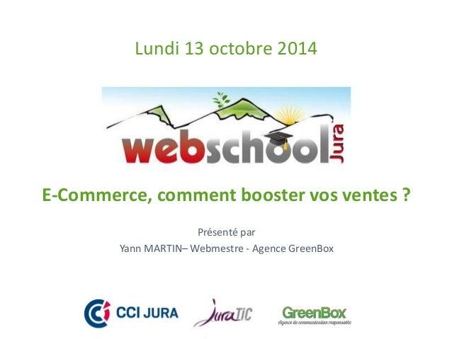 Lundi 13 octobre 2014  E-Commerce, comment booster vos ventes ?  Présenté par  Yann MARTIN–Webmestre - Agence GreenBox