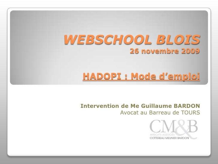 WEBSCHOOL BLOIS26 novembre 2009HADOPI : Mode d'emploi<br />Intervention de Me Guillaume BARDON<br />Avocat au Barreau de T...