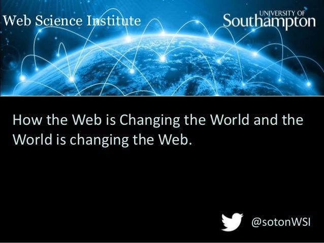 Web Science Institute  How the Web is Changing the World and the World is changing the Web.  @sotonWSI