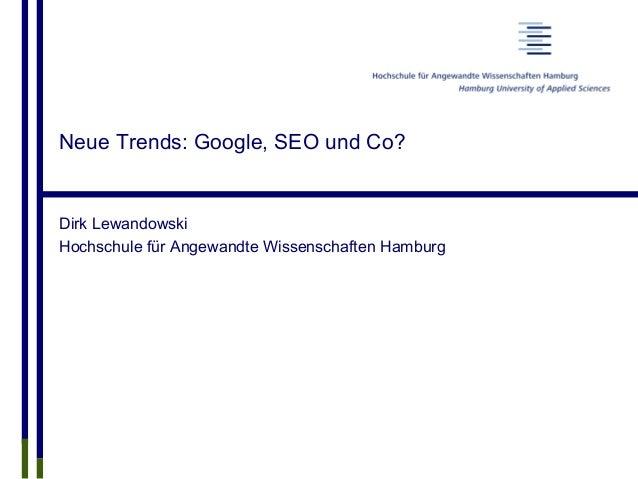 Neue Trends: Google, SEO und Co? Dirk Lewandowski Hochschule für Angewandte Wissenschaften Hamburg