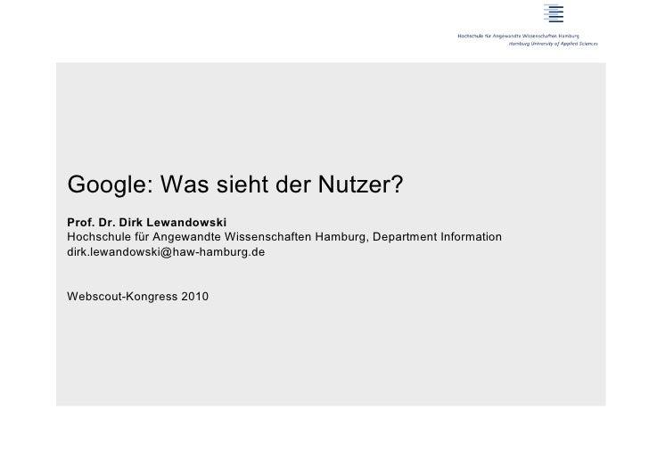 Google: Was sieht der Nutzer?Prof. Dr. Dirk LewandowskiHochschule für Angewandte Wissenschaften Hamburg, Department Inform...