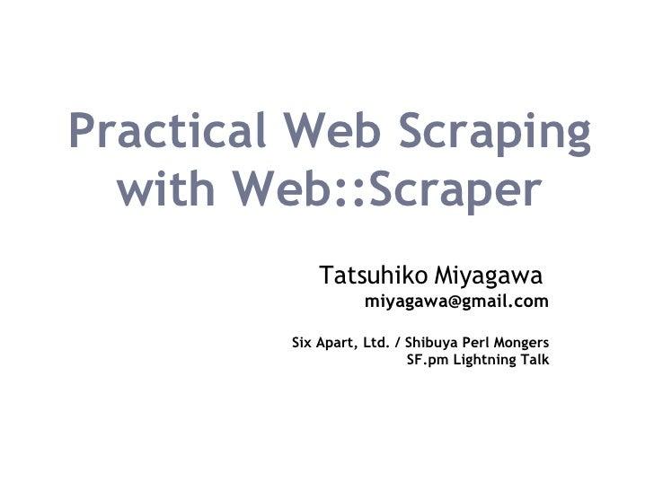 Practical Web Scraping with Web::Scraper Tatsuhiko Miyagawa   [email_address] Six Apart, Ltd. / Shibuya Perl Mongers SF.pm...