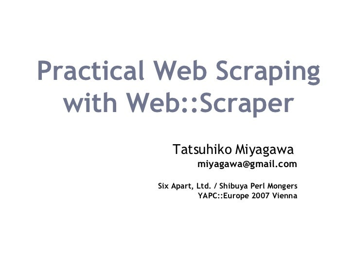 Practical Web Scraping with Web::Scraper Tatsuhiko Miyagawa   [email_address] Six Apart, Ltd. / Shibuya Perl Mongers YAPC:...
