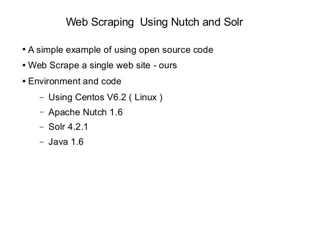 Web Scraping Using Nutch and Solr ● A simple example of using open source code ● Web Scrape a single web site - ours ● Env...
