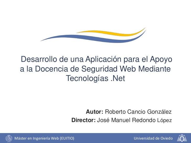 Desarrollo de una Aplicación para el Apoyo a la Docencia de Seguridad Web Mediante Tecnologías .Net<br />Autor: Roberto Ca...