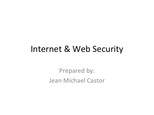 Internet & Web Security Prepared by: Jean Michael Castor