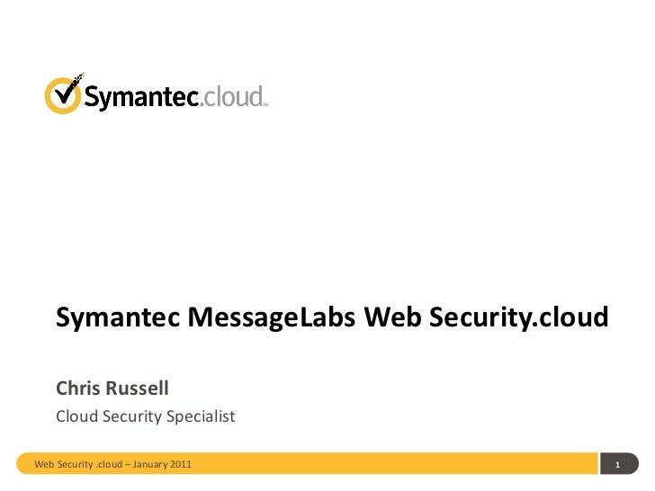 Symantec MessageLabs Web Security.cloud Chris Russell <ul><li>Cloud Security Specialist </li></ul>Web Security .cloud – Ja...
