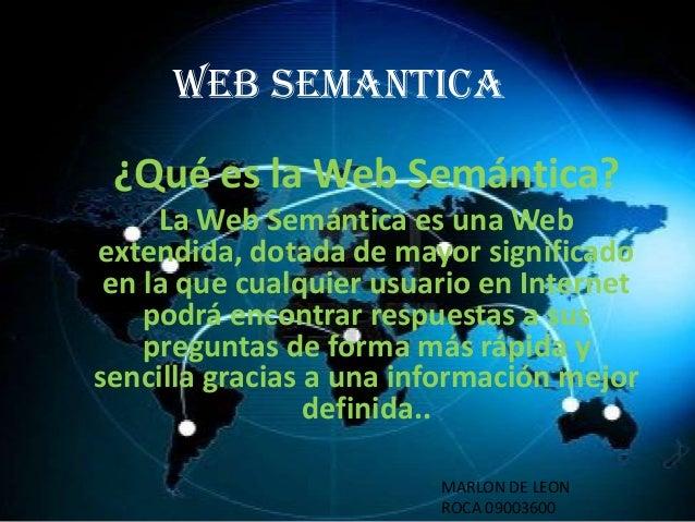 WEB SEMANTICA  ¿Qué es la Web Semántica? La Web Semántica es una Web extendida, dotada de mayor significado en la que cual...