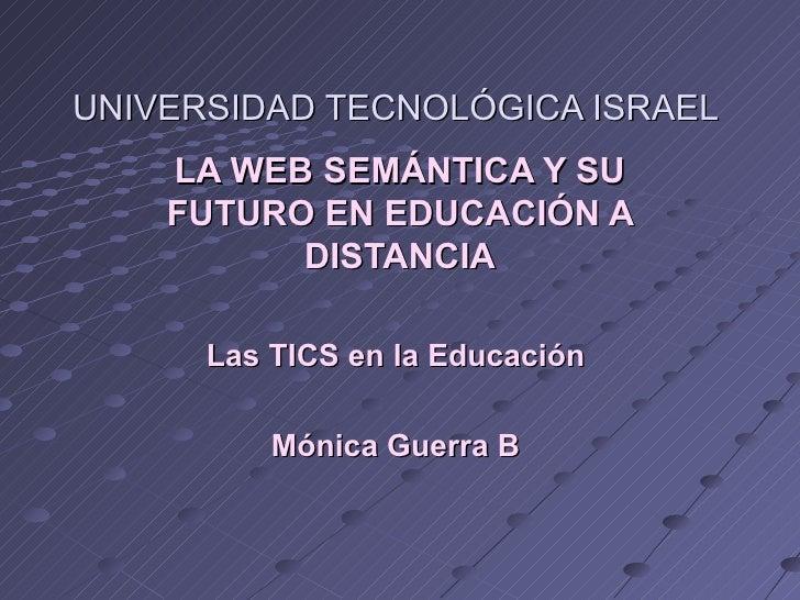 UNIVERSIDAD TECNOLÓGICA ISRAEL  LA WEB SEMÁNTICA Y SU FUTURO EN EDUCACIÓN A DISTANCIA Las TICS en la Educación  Mónica Gue...