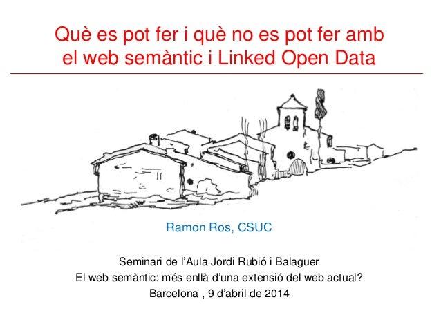 Què es pot fer i què no es pot fer amb el web semàntic i Linked Open Data Ramon Ros, CSUC Seminari de l'Aula Jordi Rubió i...