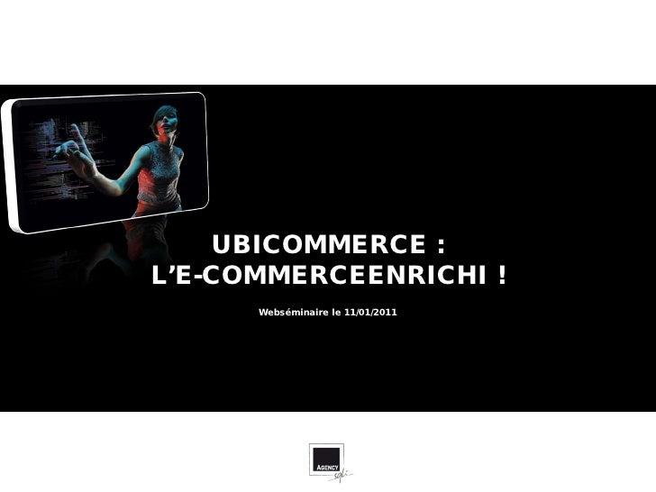 UBICOMMERCE :L'E-COMMERCEENRICHI !      Webséminaire le 11/01/2011