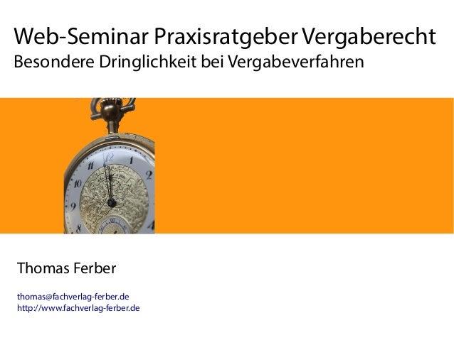 Web-Seminar Praxisratgeber Vergaberecht Besondere Dringlichkeit bei Vergabeverfahren Thomas Ferber thomas@fachverlag-ferbe...