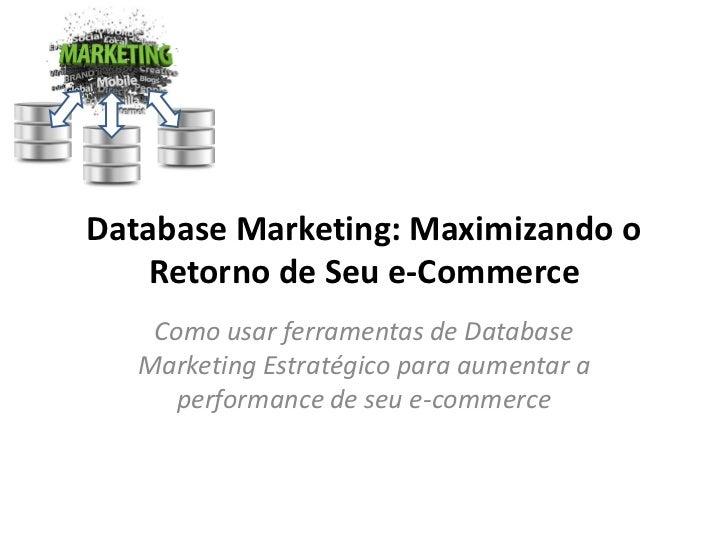 Database Marketing: Maximizando o    Retorno de Seu e-Commerce    Como usar ferramentas de Database   Marketing Estratégic...