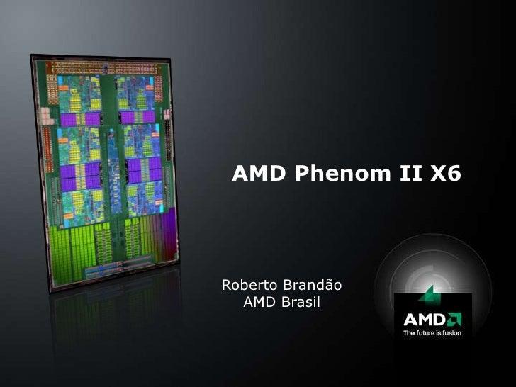 AMD Phenom II X6<br />Roberto Brandão<br />AMD Brasil<br />