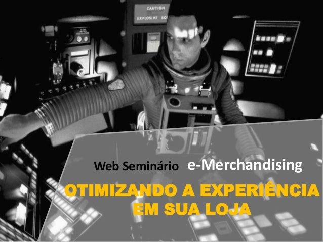 Web Seminário e-Merchandising OTIMIZANDO A EXPERIÊNCIA EM SUA LOJA