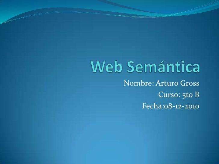 Web Semántica<br />Nombre: Arturo Gross<br />Curso: 5to B<br />Fecha:08-12-2010<br />