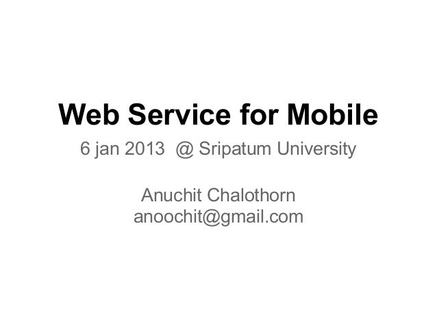Web Service for Mobile 6 jan 2013 @ Sripatum University        Anuchit Chalothorn       anoochit@gmail.com