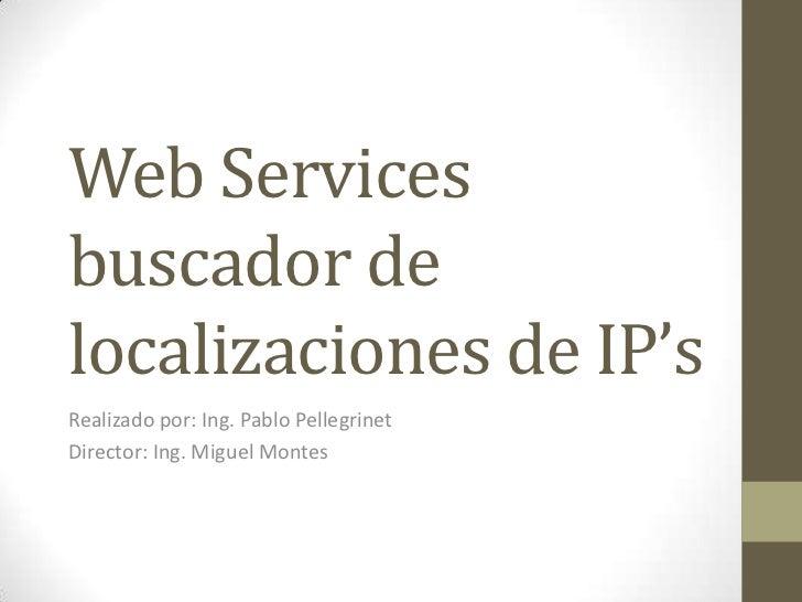 Web Servicesbuscador delocalizaciones de IP'sRealizado por: Ing. Pablo PellegrinetDirector: Ing. Miguel Montes