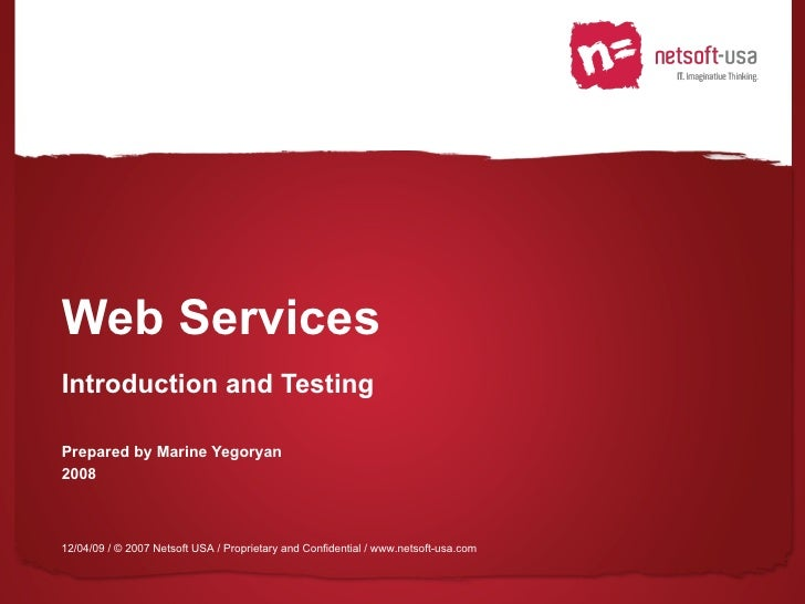 Web Services Introduction and Testing Prepared by Marine Yegoryan 2008 12/04/09  / © 2007 Netsoft USA / Proprietary and Co...