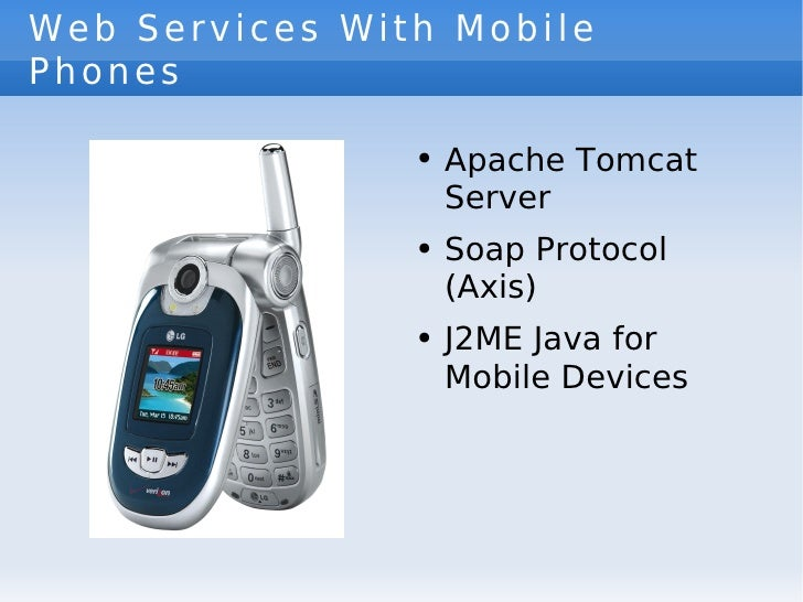 Web Services With Mobile Phones <ul><li>Apache Tomcat Server </li></ul><ul><li>Soap Protocol (Axis) </li></ul><ul><li>J2ME...