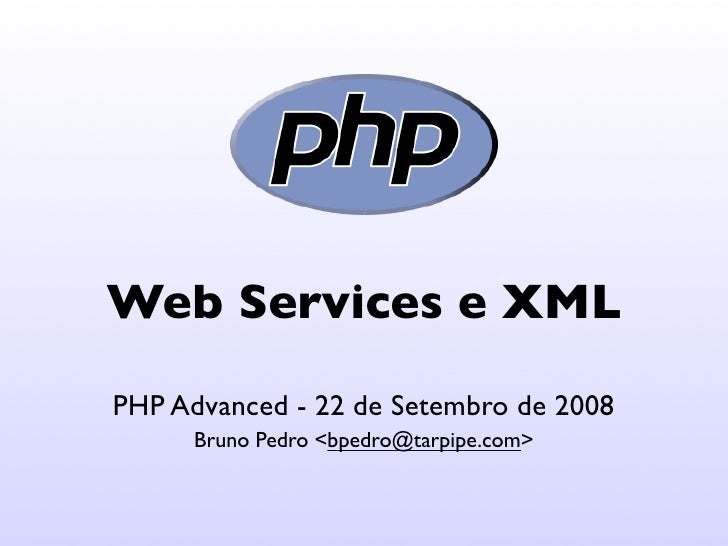 Web Services e XML PHP Advanced - 22 de Setembro de 2008       Bruno Pedro <bpedro@tarpipe.com>