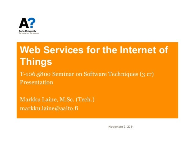 Web Services for the Internet ofThingsT-106.5800 Seminar on Software Techniques (3 cr)PresentationMarkku Laine, M.Sc. (Tec...