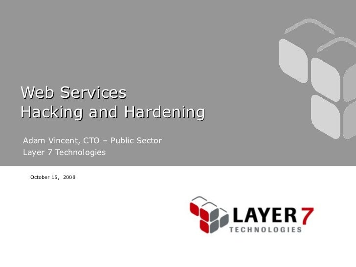 Web Services  Hacking and Hardening  Adam Vincent, CTO – Public Sector Layer 7 Technologies October 15,  2008