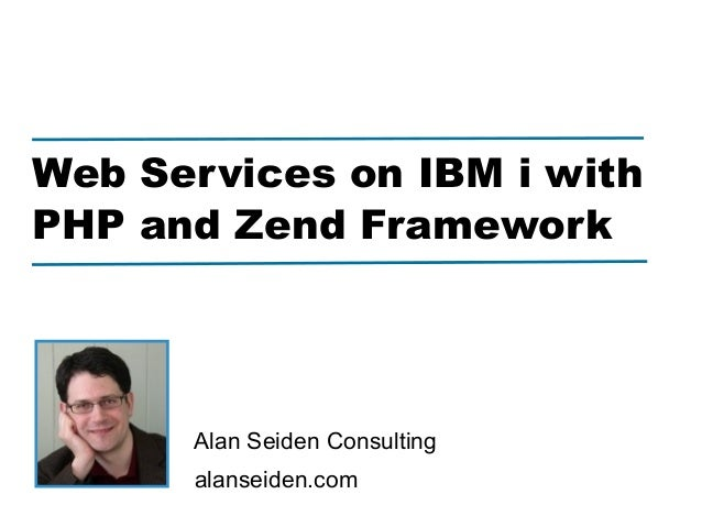 Web Services on IBM i withPHP and Zend Framework      Alan Seiden Consulting      alanseiden.com