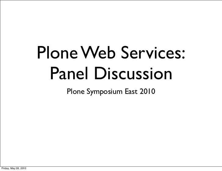 Plone Web Services:                         Panel Discussion                          Plone Symposium East 2010Friday, May...