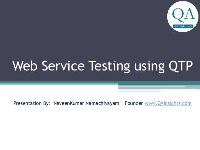 Web Service Testing using QTP Presentation By: NaveenKumar Namachivayam   Founder www.QAInsights.com