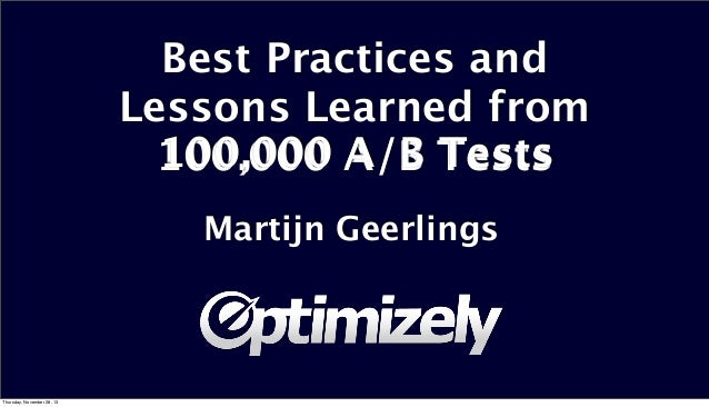 Best Practices and Lessons Learned from 100,000 A/B Tests Martijn Geerlings  Thursday, November 28, 13
