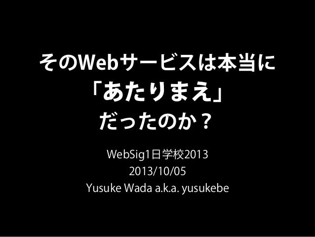 そのWebサービスは本当に 「あたりまえ」 だったのか? WebSig1日学校2013 2013/10/05 Yusuke Wada a.k.a. yusukebe