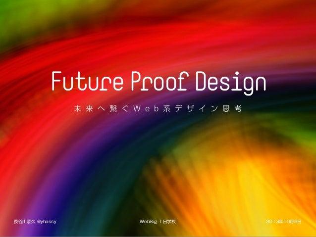 Future ProofDesign 未 来 へ 繋 ぐ W e b 系 デ ザ イ ン 思 考 WebSig 1日学校 2013年10月5日長谷川恭久 @yhassy