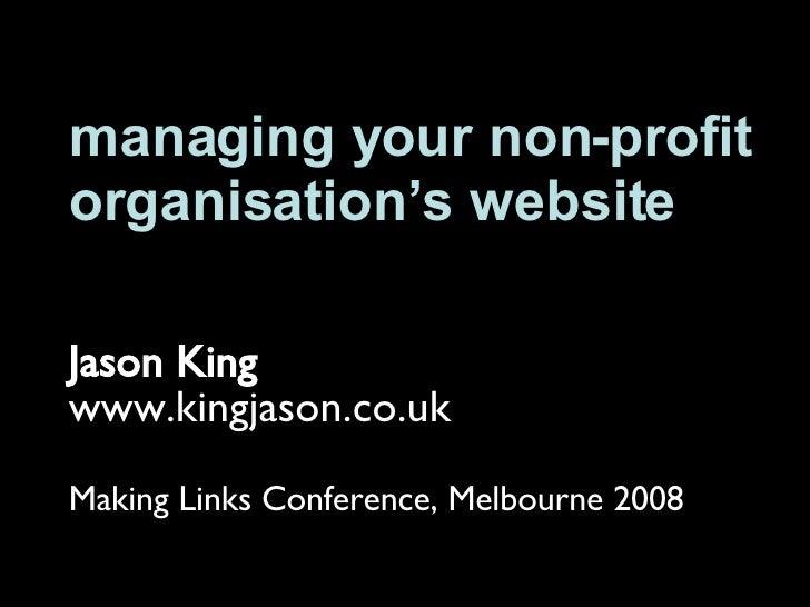 managing your non-profit organisation's website Jason King www.kingjason.co.uk Making Links Conference, Melbourne 2008