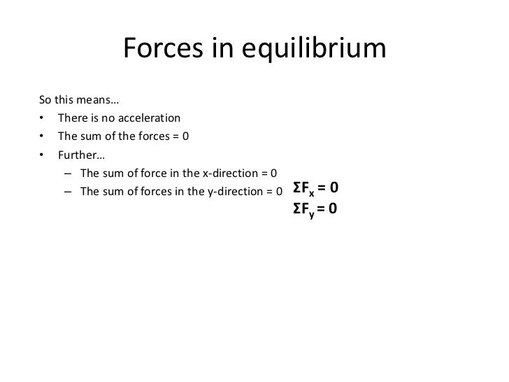 Forces in equilibriumSo this means…• There is no acceleration• The sum of the forces = 0• Further…     – The sum of force ...