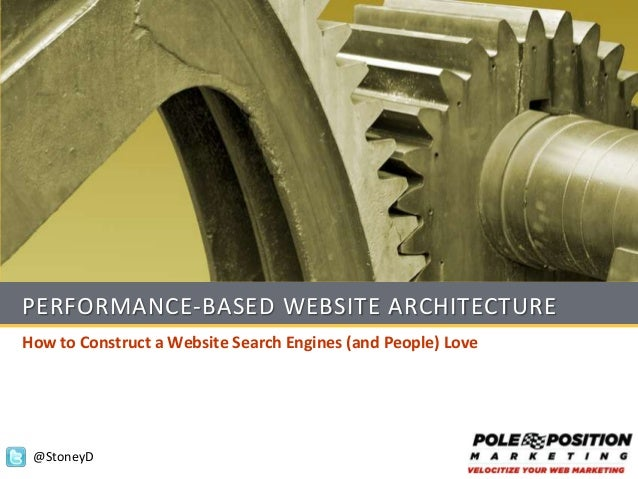 PERFORMANCE-BASED WEBSITE ARCHITECTUREHow to Construct a Website Search Engines (and People) Love @StoneyD