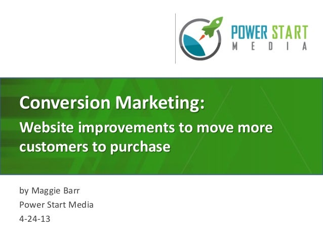Conversion Marketing:Website improvements to move morecustomers to purchaseby Maggie BarrPower Start Media4-24-13