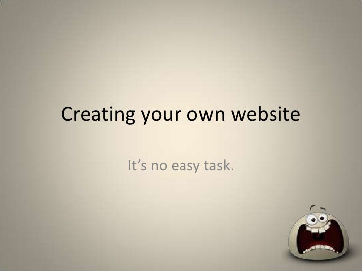 Creating your own website<br />It's no easy task.<br />