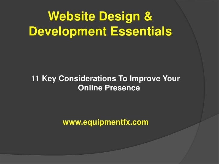Website Design & Development Essentials<br />11 Key Considerations To Improve Your Online Presence<br />www.equipmentfx.co...