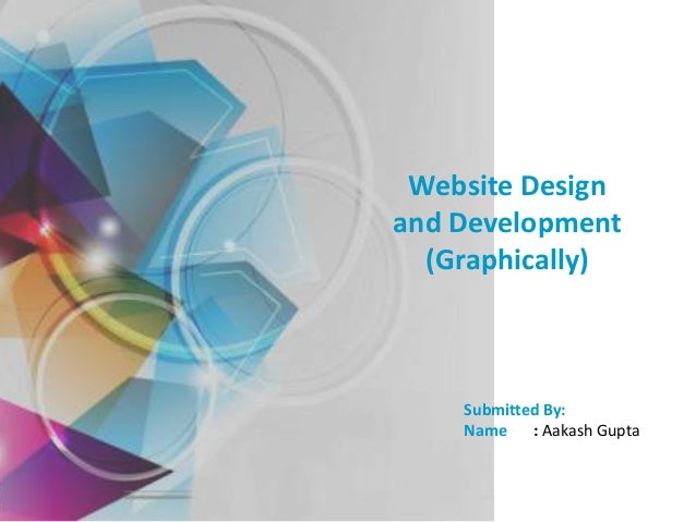 Website Design and Development (Graphically)  Submitted By: Name : Aakash Gupta