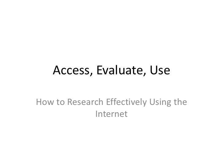 Access, Evaluate, Use<br />How to Research Effectively Using the Internet<br />