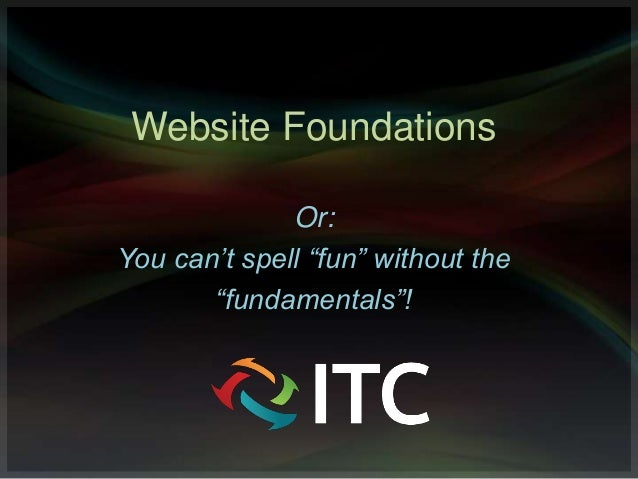 "Website Foundations              Or:You can't spell ""fun"" without the       ""fundamentals""!"