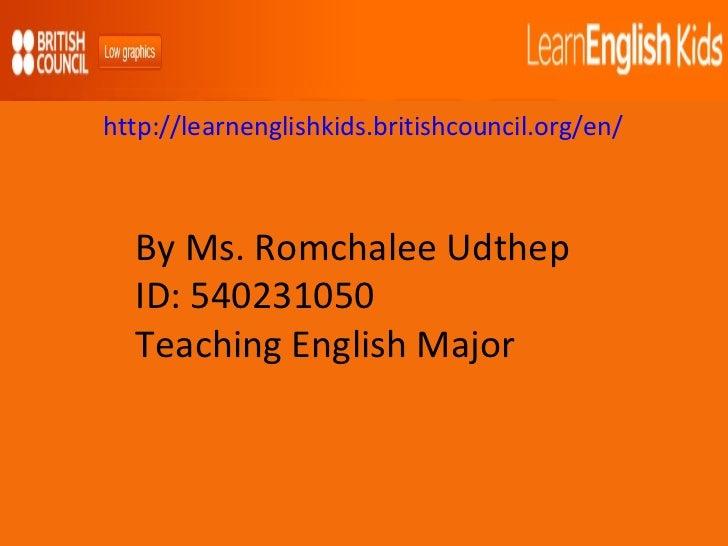By Ms. Romchalee Udthep ID: 540231050 Teaching English Major http://learnenglishkids.britishcouncil.org/en/
