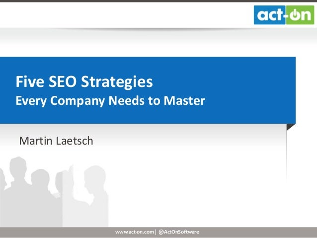 Five SEO Strategies Every Company Needs to Master Martin Laetsch  www.act-on.com | @ActOnSoftware