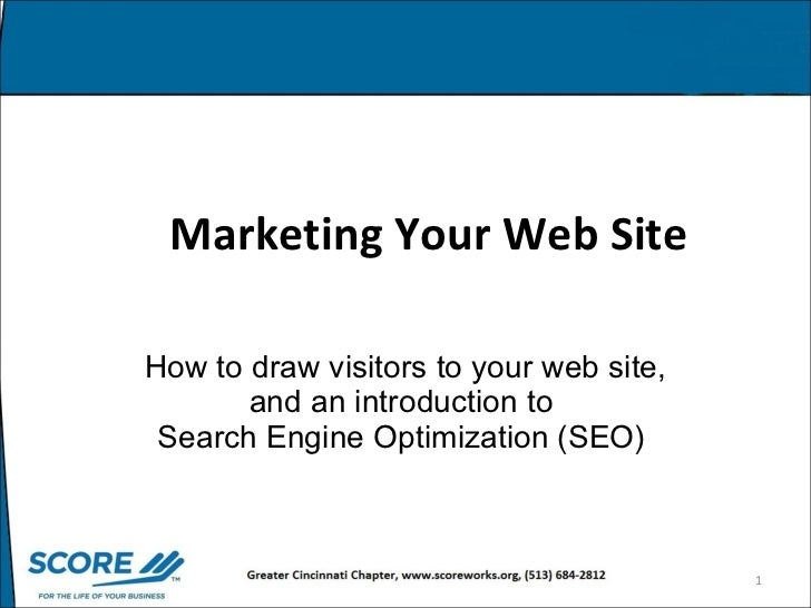 Marketing Your Web Site   How to draw visitors to your web site, and an introduction to  Search Engine Optimization (SEO)
