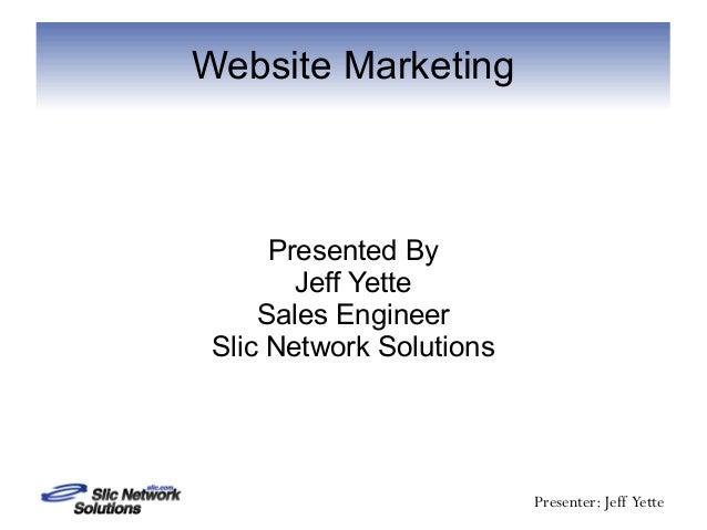 Website Marketing      Presented By        Jeff Yette     Sales Engineer Slic Network Solutions                          P...