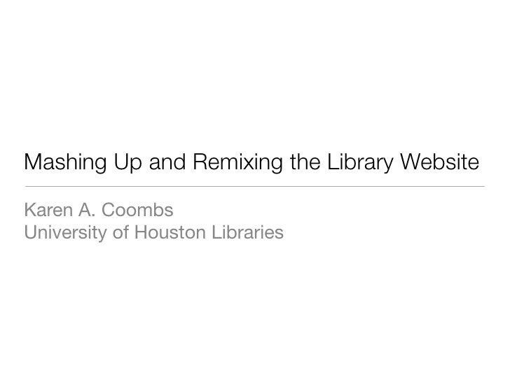 Mashing Up and Remixing the Library Website  Karen A. Coombs University of Houston Libraries