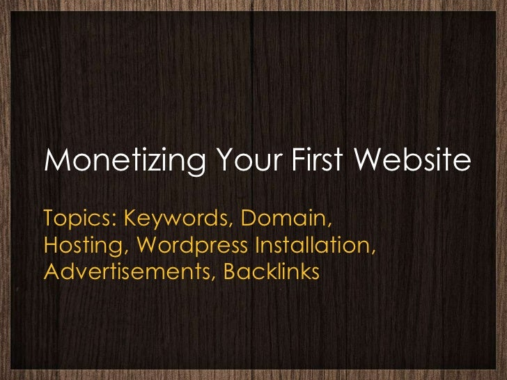 Monetizing Your First WebsiteTopics: Keywords, Domain,Hosting, Wordpress Installation,Advertisements, Backlinks